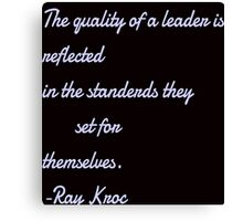 """""""The quality of a leader is reflected in the standerdas they set for themselves. Ray kroc"""" Canvas Print"""