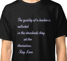 """The quality of a leader is reflected in the standerdas they set for themselves. Ray kroc"" Classic T-Shirt"