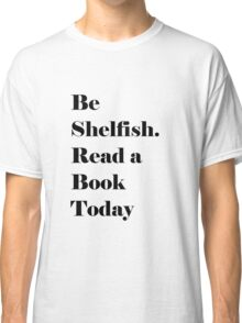 Be Shelfish. Read a Book Today Classic T-Shirt