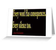 """""""Every word has consequences every silence too""""... Jean-paul sartre.....inspirational quote Greeting Card"""