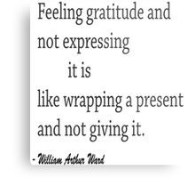 """Feeling gretitude and not expressing it is like wrapping a present and not giving it.""... William ARthur Ward Metal Print"