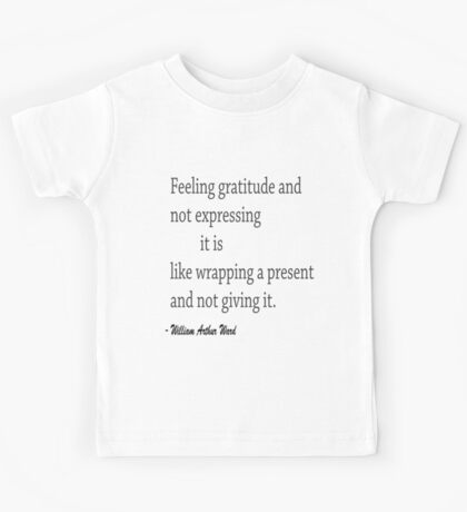 """Feeling gretitude and not expressing it is like wrapping a present and not giving it.""... William ARthur Ward Kids Tee"