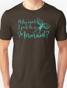Why can't I just be a mermaid? Unisex T-Shirt