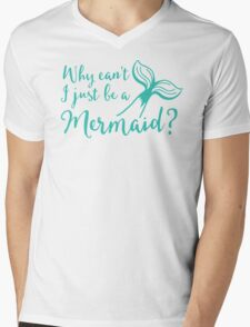 Why can't I just be a mermaid? Mens V-Neck T-Shirt