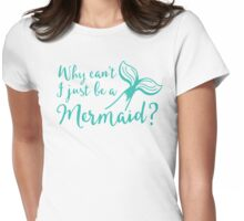 Why can't I just be a mermaid? Womens Fitted T-Shirt