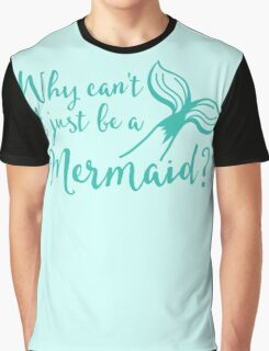 Why can't I just be a mermaid? Graphic T-Shirt