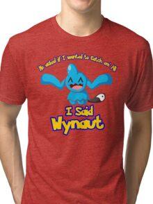 I said Wynaut Tri-blend T-Shirt