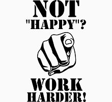 "Not ""happy""? - WORK HARDER! Unisex T-Shirt"