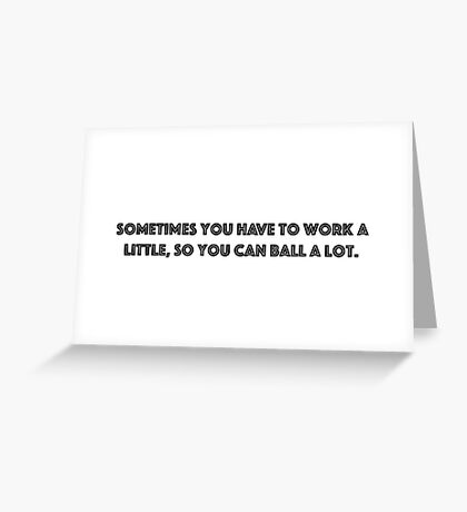 Sometimes you have to work a little, so you can ball a lot. Greeting Card