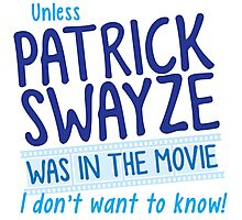Unless PATRICK SWAYZE was in the movie I don't want to know! Photographic Print