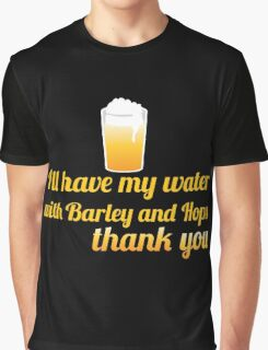 I'll have my water with barley and hops please (beer) Graphic T-Shirt