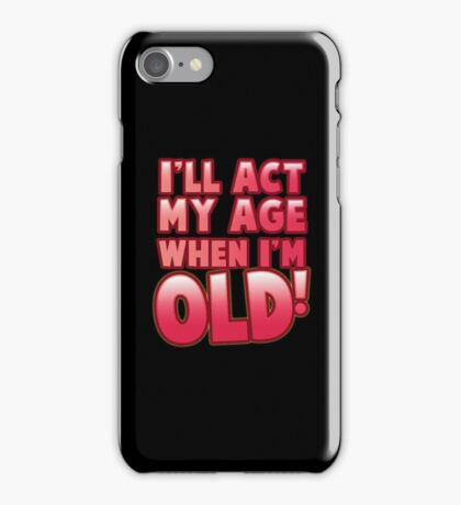 I'll act my AGE when I'm OLD! iPhone Case/Skin