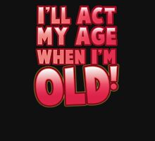 I'll act my AGE when I'm OLD! Unisex T-Shirt
