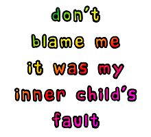 Don't Blame Me It Was My Inner Child's Fault Photographic Print