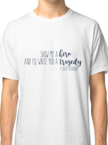 show me a hero, and i'll write you a tragedy. Classic T-Shirt