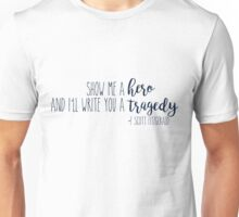 show me a hero, and i'll write you a tragedy. Unisex T-Shirt