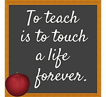To Teach Is To Touch A Life Forever Photographic Print