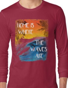 Surfing - Home is where the waves are quote Long Sleeve T-Shirt