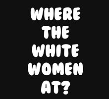 Where The White Women At T-Shirt Unisex T-Shirt
