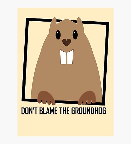 DON'T BLAME THE GROUNDHOG Photographic Print