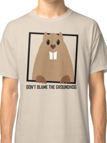 DON'T BLAME THE GROUNDHOG Classic T-Shirt