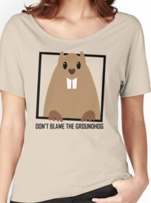 DON'T BLAME THE GROUNDHOG Women's Relaxed Fit T-Shirt
