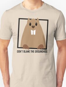 DON'T BLAME THE GROUNDHOG Unisex T-Shirt