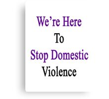 We're Here To Stop Domestic Violence  Canvas Print
