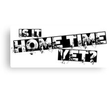 Is it home time yet? Canvas Print