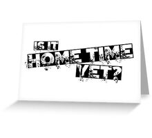 Is it home time yet? Greeting Card