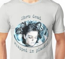 She's dead, wrapped in plastic Unisex T-Shirt