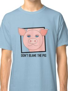 DON'T BLAME THE PIG Classic T-Shirt