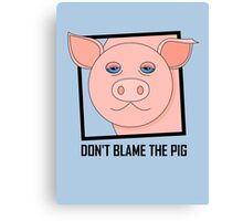 DON'T BLAME THE PIG Canvas Print