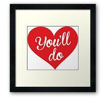 You'll do, love Framed Print