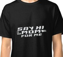 Say Hi To Your Mom For Me Classic T-Shirt