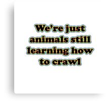 we're just animals still learning how to crawl Canvas Print