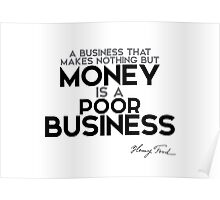 money is poor business - henry ford Poster