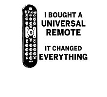 I Bought A Universal Remote - It Changed Everything Photographic Print