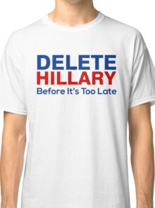 Delete Hillary Before It's Too Late Classic T-Shirt
