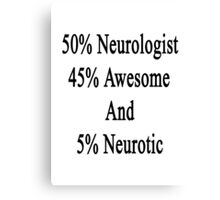 50% Neurologist 45% Awesome And 5% Neurotic  Canvas Print