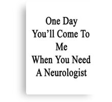 One Day You'll Come To Me When You Need A Neurologist  Canvas Print