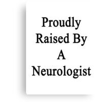 Proudly Raised By A Neurologist  Canvas Print