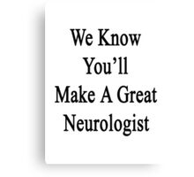 We Know You'll Make A Great Neurologist  Canvas Print