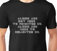 ALIENS ARE NOT HERE  TO FRIGHTEN US. ALIENS ARE HERE TO ENLIGHTEN US. Unisex T-Shirt