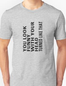 You Look Funny With Your Head Turned Like That Unisex T-Shirt