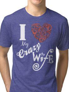 I LOVE MY CRAZY WIFE Tri-blend T-Shirt