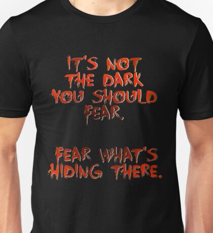 Its not the dark you should fear Unisex T-Shirt