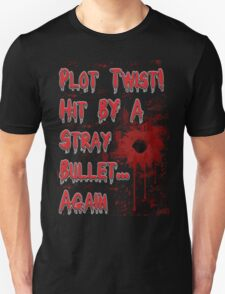 Plot Twist! Hit by a stray bullet... Again T-Shirt