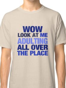 WOW look at me adulting all over the place Classic T-Shirt