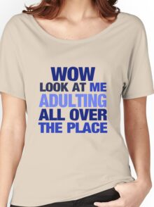 WOW look at me adulting all over the place Women's Relaxed Fit T-Shirt
